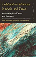 Collaborative Intimacies in Music and Dance: Anthropologies of Sound and Movement (Dance and Performance Studies, 10)