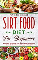 Sirt Food Diet for Beginners: The Original Sirt Food Diet - The 28 Days Weight Loss Program. How to Slim Down Faster, look Younger and Beautiful