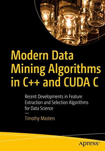 Modern Data Mining Algorithms in C++ and CUDA C: Recent Developments in Feature Extraction and Selection Algorithms for Data Science