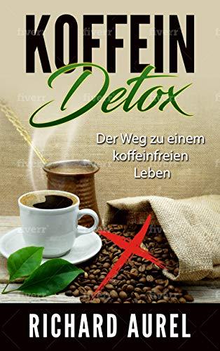 Koffein Detox: Fertig mit Kaffee und Energy-Drinks! Der Weg zu einem koffeinfreien Leben