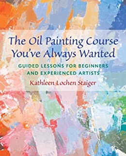 The Oil Painting Course You've Always Wanted: Guided Lessons for Beginners and Experienced Artists by [Kathleen Staiger]