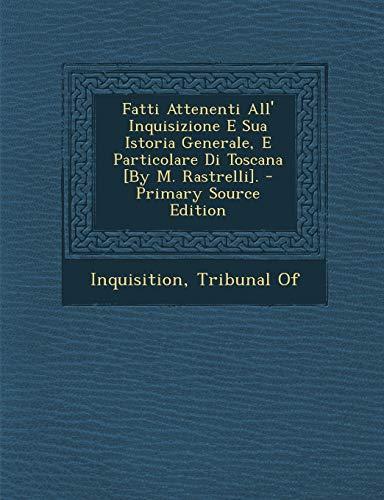 Fatti Attenenti All' Inquisizione E Sua Istoria Generale, E Particolare Di Toscana [By M. Rastrelli]. - Primary Source Edition