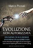 Evoluzione non autorizzata: Dall'uomo 2.0 alla matrice universale della coscienza L'uomo che conosciamo oggi è destinato a estinguersi: sono in arrivo le prime generazioni di uomini cyborg