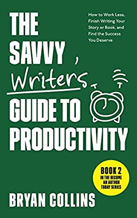 The Savvy Writer's Guide to Productivity: How to Work Less, Finish Writing Your Story or Book, and Find the Success You Deserve (Become a Writer Today)