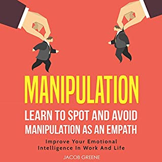 Manipulation: Learn to Spot and Avoid Manipulation as an Empath     Improve Your Emotional Intelligence in Work and Life              By:                                                                                                                                 Jacob Greene                               Narrated by:                                                                                                                                 Sam Bogart                      Length: 3 hrs and 43 mins     30 ratings     Overall 5.0