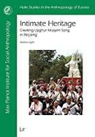 Intimate Heritage: Creating Uyghur Muqam Song in Xinjiang (Halle Studies in the Anthropology of Eurasia)