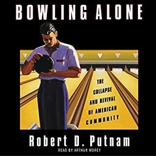 Bowling Alone     The Collapse and Revival of American Community              Written by:                                                                                                                                 Robert D. Putnam                               Narrated by:                                                                                                                                 Arthur Morey                      Length: 18 hrs and 56 mins     1 rating     Overall 5.0