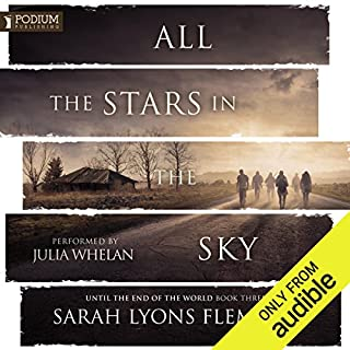 All the Stars in the Sky     Until the End of the World, Book 3              Written by:                                                                                                                                 Sarah Lyons Fleming                               Narrated by:                                                                                                                                 Julia Whelan                      Length: 12 hrs and 19 mins     15 ratings     Overall 5.0