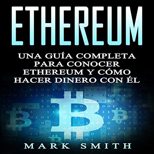 Ethereum: Una Guía Completa para Conocer Ethereum y Cómo Hacer Dinero Con Él (Libro en Español/Ethereum Book Spanish Version) cover art