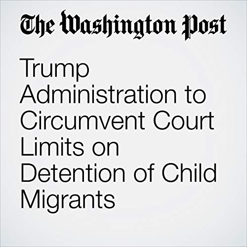 Trump Administration to Circumvent Court Limits on Detention of Child Migrants copertina