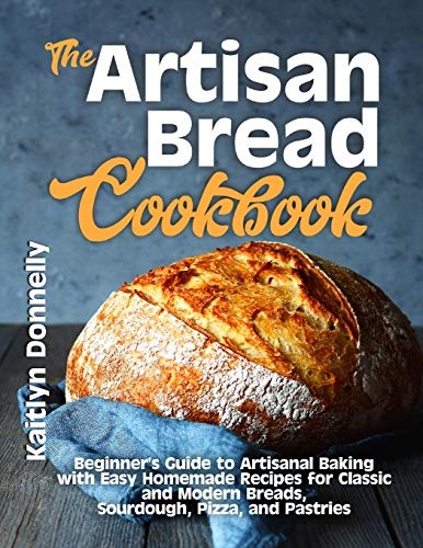 The Artisan Bread Cookbook: Beginner's Guide to Artisanal Baking with Easy Homemade Recipes for Classic and Modern Breads, Sourdough, Pizza, and Pastries