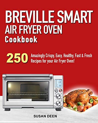 Breville Smart Air Fryer Oven Cookbook: 250 Amazingly Crispy, Easy, Healthy, Fast &...