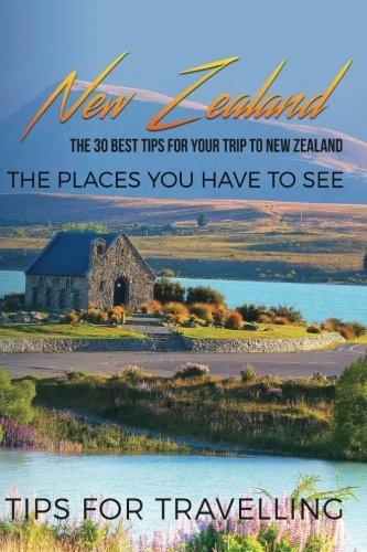 New Zealand: New Zealand Travel Guide: The 30 Best Tips For Your Trip To New Zealand - The Places You Have To See (Auckland, Wellington, Queenstown, The Hobbiton, New Zealand Travel Guide) (Volume 1)