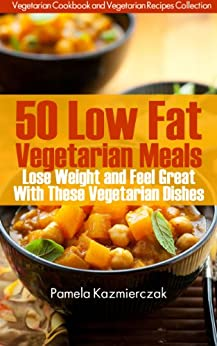 50 Low Fat Vegetarian Meals – Lose Weight and Feel Great With These Vegetarian Dishes (Vegetarian Cookbook and Vegetarian Recipes Collection 4) by [Pamela Kazmierczak]