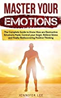 Master Your Emotions: The Complete Guide to Know How are Destructive Emotions Made, Control your Anger, Relieve Stress and finally Rediscovering Positive Thinking (Emotional Intelligence)