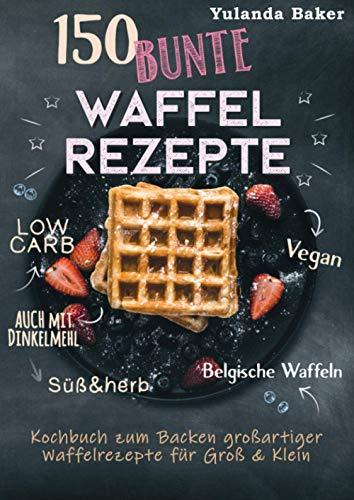150 bunte Waffel Rezepte: Low Carb, Vegan, auch mit Dinkelmehl, Belgische Waffeln, süß & herb: Kochbuch zum Backen großartiger Waffelrezepte für Groß & Klein