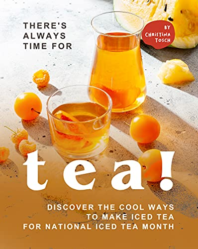 There's Always Time for Tea!: Discover the Cool Ways to Make Iced Tea for National Iced Tea Month