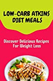 Low-Carb Atkins Diet Meals: Discover Delicious Recipes For Weight Loss: Atkins Diet Instant Pot Cookbook For Beginners