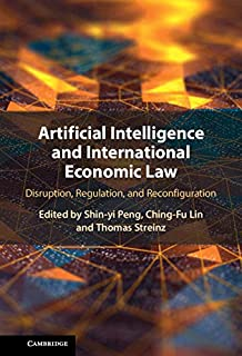 Artificial Intelligence and International Economic Law: Disruption, Regulation, and Reconfiguration