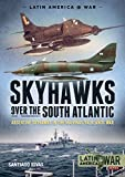 Skyhawks over the South Atlantic: Argentine Skyhawks in the Malvinas/Falklands War 1982 (Latin America@War)