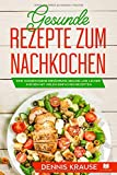 Gesunde Rezepte zum Nachkochen: Eine ausgewogene Ernährung Gesund und lecker kochen mit vielen einfachen Rezepten. (Gesunde Rezepte zum Abnehmen, Band 2)