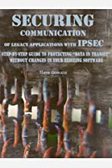 """Securing Communication of Legacy Applications with IPSec: Step-by-Step Guide to Protecting """"Data in Transit"""" without Changes in Your Existing Software (Application Security Series Book 1) Kindle Edition"""