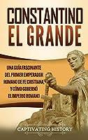 Constantino el Grande: Una guía fascinante del primer emperador romano de fe cristiana, y cómo gobernó el Imperio romano