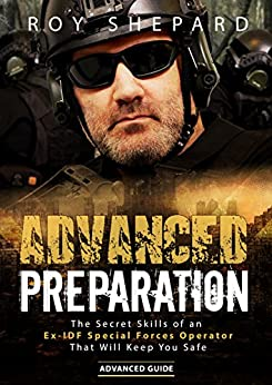 Advanced Preparation: The Secret Skills of an Ex-IDF Special Forces Operator That Will Keep You Safe - Advanced Guide by [Roy Shepard]
