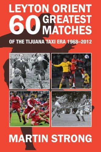 Leyton Orient Sixty Greatest Matches: Of the Tijuana Taxi Era 1968 - 2012
