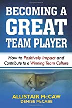 BECOMING A GREAT TEAM PLAYER: How to Positively Impact and Contribute to a Winning Team Culture