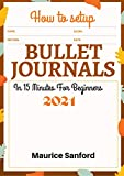 HOW TO SETUP BULLET JOURNALS IN 15 MINUTES FOR BEGINNERS 2021: Step by Step Ultimate Guide to Gain Mastery of your Life, Organize and Reach your Goals using Simple Templates, Notebooks and Planners
