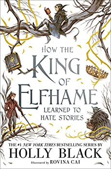 How the King of Elfhame Learned to Hate Stories (The Folk of the Air series) Perfect gift for fans of Fantasy Fiction by [Holly Black, Rovina Cai]