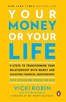 Your Money or Your Life: 9 Steps to Transforming Your Relationship with Money and Achieving Financial Independence: Fully Revised and Updated for 2018 by [Vicki Robin, Joe Dominguez, Mr. Money Mustache]