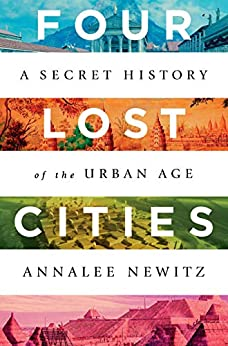 Four Lost Cities: A Secret History of the Urban Age by [Annalee Newitz]