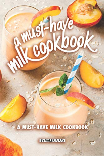 A Must-Have Milk Cookbook: Quick and Easy Milk Recipes For...