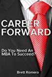 Business School MBA Guide - Career Forward: Do You Need An MBA To Succeed? (English Edition)