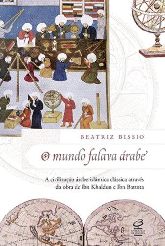 O mundo falava árabe: A civilização árabe-islâmica clássica através da obra de Ibn Khaldun e Ibn Battuta: A civilização árabe-islâmica clássica através da obra de Ibn Khaldun e Ibn Battuta