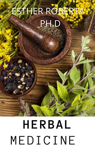 HERBAL MEDICINE : PREFECT AND COMPREHENSIVE GUIDE OF HEALING GROWING HERBS AND ITS USES