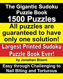 The Gigantic Sudoku Puzzle Book. 1500 Puzzles. Easy through Challenging to Nail Biting and Torturous. Largest Printed Sudoku Puzzle Book ever. All puzzles are guaranteed to have only ONE SOLUTION!