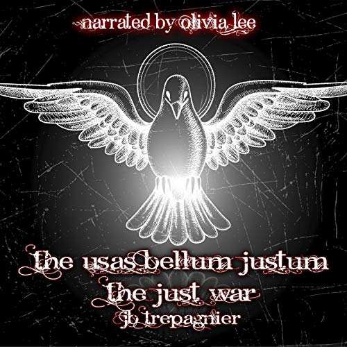 The Usas Bellum Justum: The Just War                   By:                                                                                                                                 J. B. Trepagnier                               Narrated by:                                                                                                                                 Olivia Lee                      Length: 8 hrs and 13 mins     Not rated yet     Overall 0.0