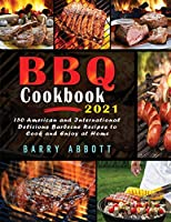 BBQ Cookbook 2021: 150 American and International Delicious Barbecue Recipes to Cook and Enjoy at Home