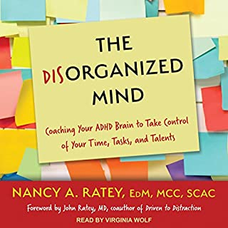 The Disorganized Mind     Coaching Your ADHD Brain to Take Control of Your Time, Tasks, and Talents              By:                                                                                                                                 Nancy A. Ratey,                                                                                        John Ratey MD - foreword                               Narrated by:                                                                                                                                 Virginia Wolf                      Length: 8 hrs and 15 mins     71 ratings     Overall 4.5