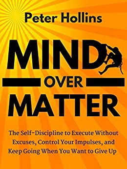 Mind Over Matter: The Self-Discipline to Execute Without Excuses, Control Your Impulses, and Keep Going When You Want to Give Up (Live a Disciplined Life Book 4) by [Peter Hollins]