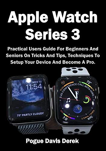 Apple Watch Series 3: Practical Users Guide For Beginners And Seniors On Tricks And Tips, Techniques To Setup Your Device And Become A Pro.