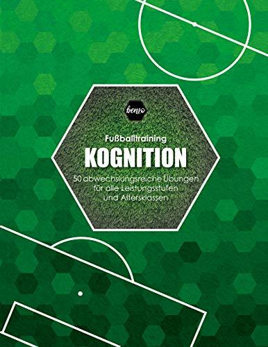 Fussballtraining Kognition: 50 abwechslungsreiche Übungen für alle Leistungsstufen und Altersklassen
