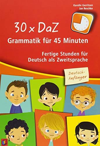 30 x DaZ – Grammatik für 45 Minuten – Deutsch-Anfänger: Fertige Stunden für Deutsch als Zweitsprache