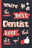 You're The Best Dentist Keep That Sh*t Up!: Gifts for Dentists: Personalised Notebook or Journal: Blank Lined Paperback Book