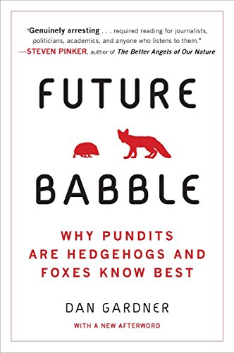 Future Babble: Why Pundits Are Hedgehogs and Foxes Know Best