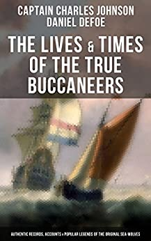 The Lives & Times of the True Buccaneers: Authentic Records, Accounts & Popular Legends of the Original Sea-Wolves: Charles Vane, Mary Read, Captain Avery, ... Edward Low, Major Bonnet and many more by [Captain Charles Johnson, Daniel Defoe]