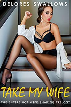 Take My Wife: The Entire Hot Wife Sharing Trilogy by [Delores Swallows]